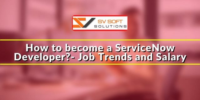 How to become a ServiceNow Developer- Job Trends and Salary